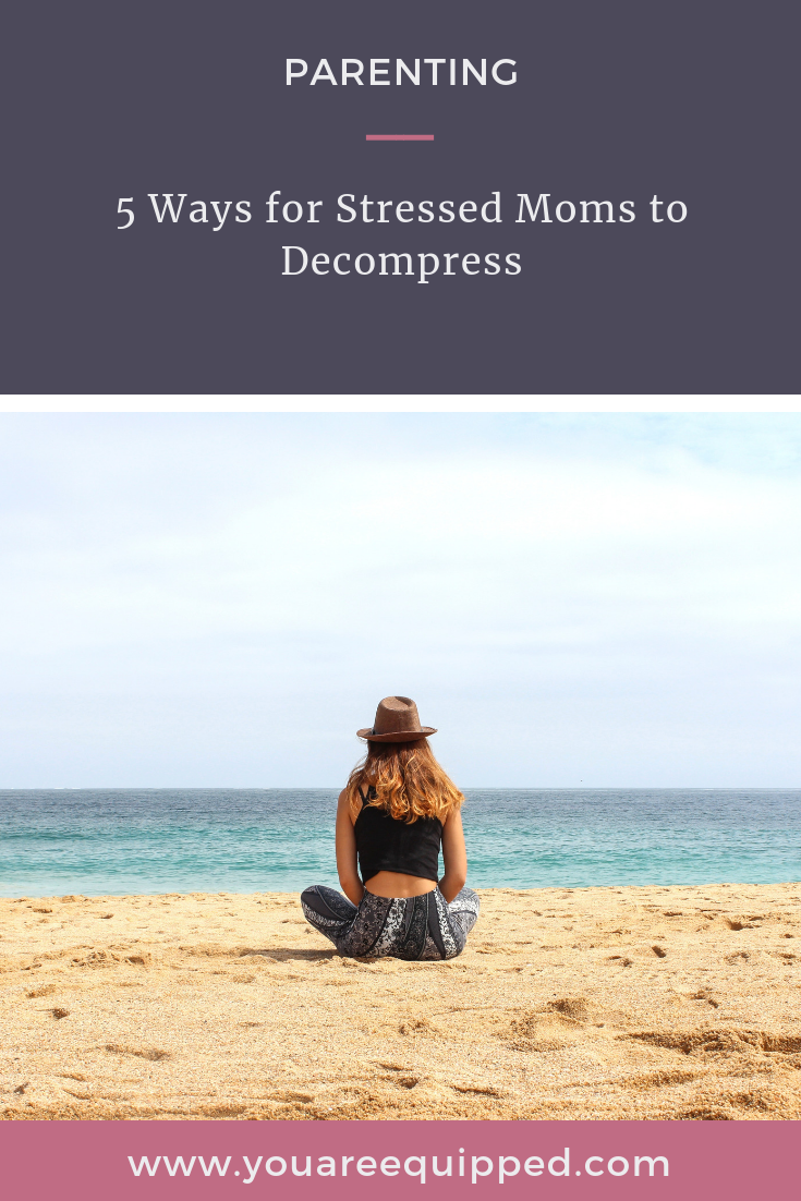 5 Ways for Stressed Moms to Decompress - You Are Equipped